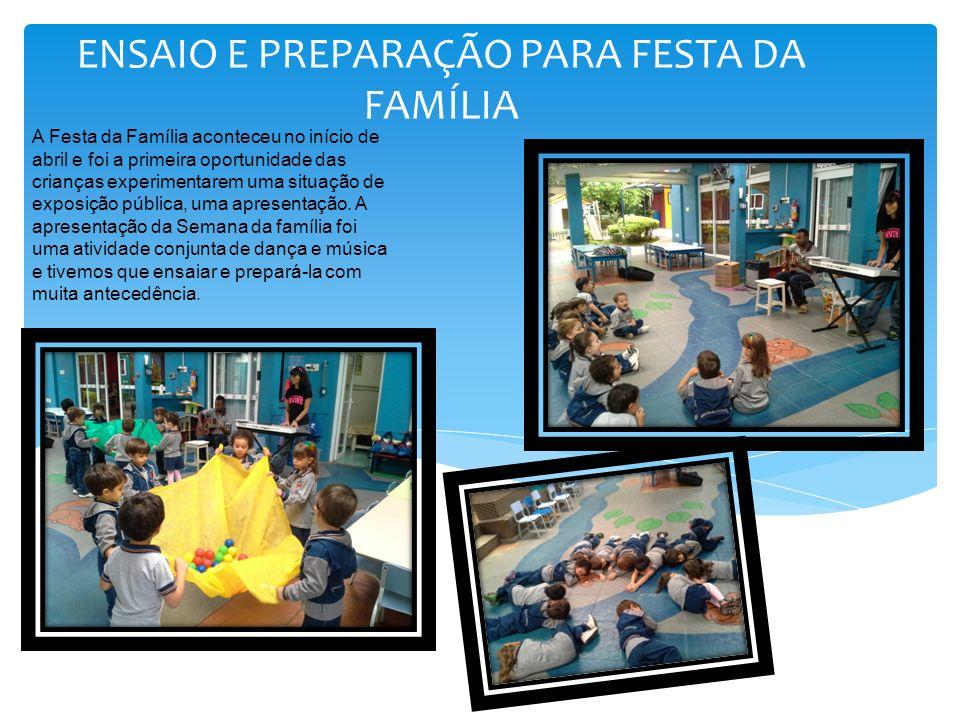 ENSAIO E PREPARAÇÃO PARA FESTA DA FAMÍLIA A Festa da Família aconteceu no início de abril e foi a primeira oportunidade das crianças experimentarem uma situação de exposição pública, uma apresentação.