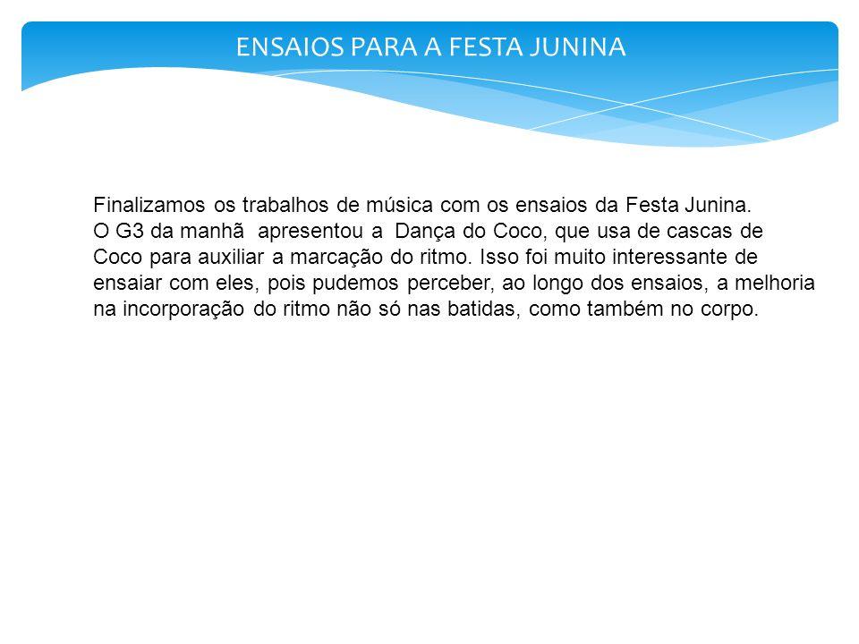 ENSAIOS PARA A FESTA JUNINA Finalizamos os trabalhos de música com os ensaios da Festa Junina. O G3 da manhã apresentou a Dança do Coco, que usa de ca