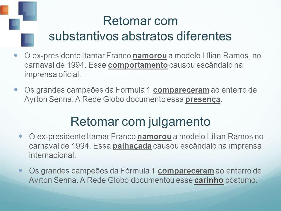 Retomar com substantivos abstratos diferentes O ex-presidente Itamar Franco namorou a modelo Lílian Ramos, no carnaval de 1994. Esse comportamento cau