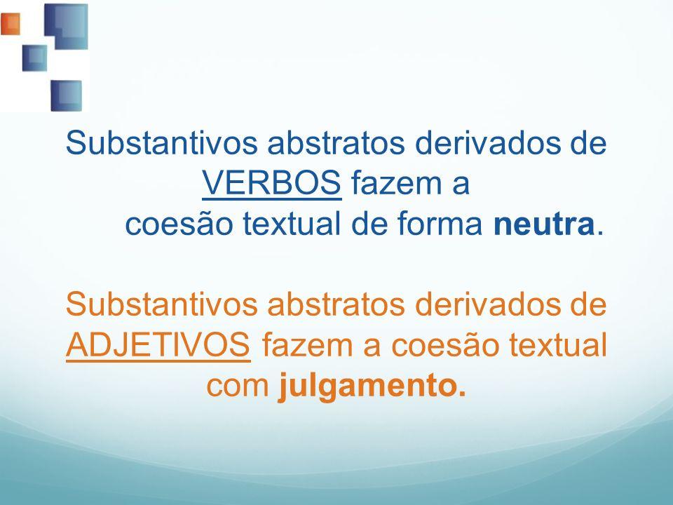 Substantivos abstratos derivados de VERBOS fazem a coesão textual de forma neutra. Substantivos abstratos derivados de ADJETIVOS fazem a coesão textua