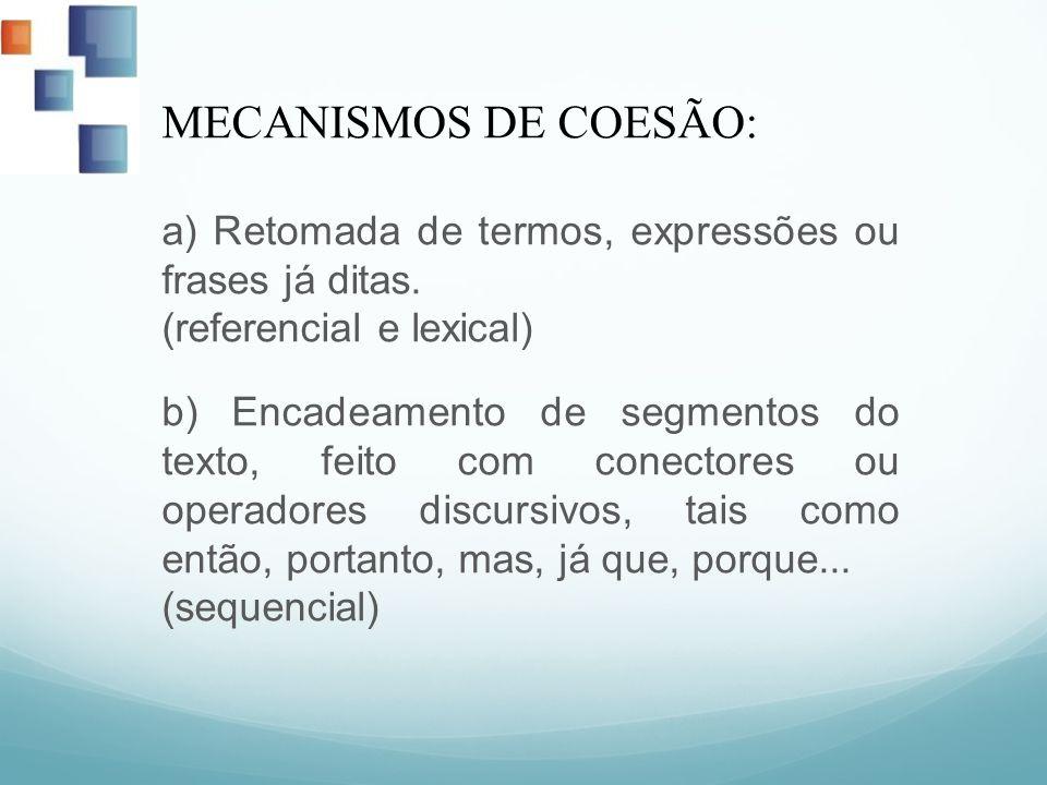 MECANISMOS DE COESÃO: a) Retomada de termos, expressões ou frases já ditas. (referencial e lexical) b) Encadeamento de segmentos do texto, feito com c