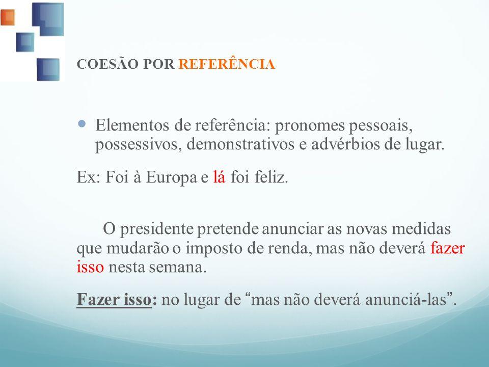 COESÃO POR REFERÊNCIA Elementos de referência: pronomes pessoais, possessivos, demonstrativos e advérbios de lugar. Ex: Foi à Europa e lá foi feliz. O