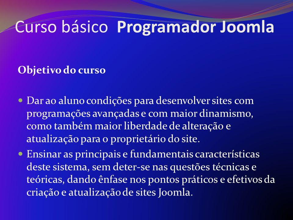 Curso básico Programador Joomla Objetivo do curso Dar ao aluno condições para desenvolver sites com programações avançadas e com maior dinamismo, como