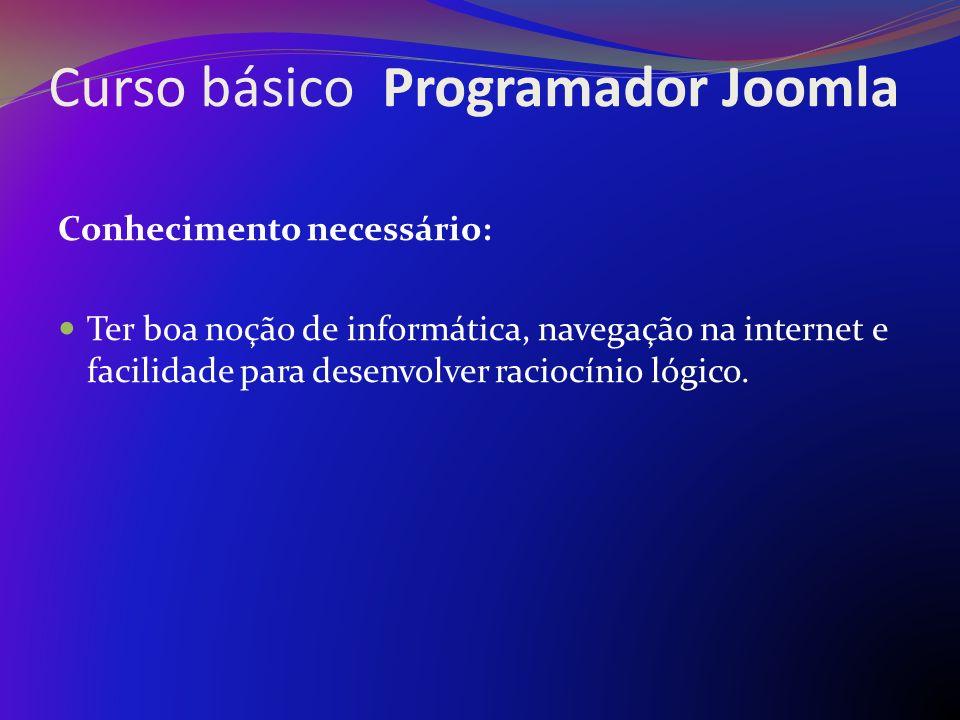 Curso básico Programador Joomla Conhecimento necessário: Ter boa noção de informática, navegação na internet e facilidade para desenvolver raciocínio