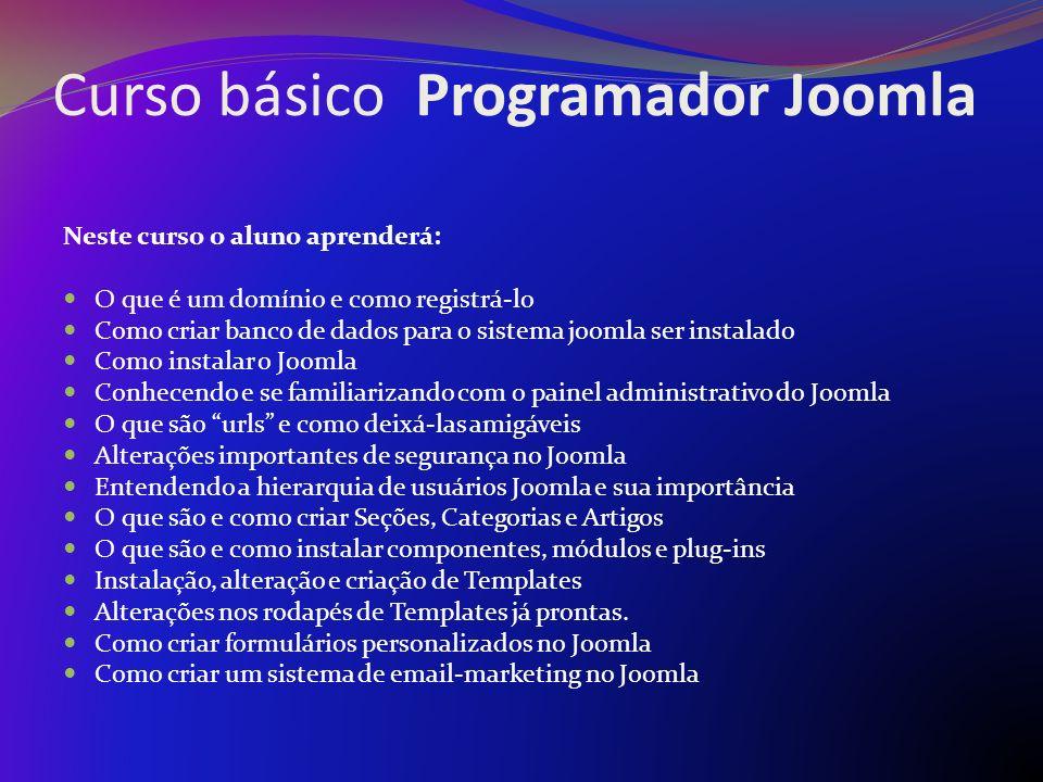 Curso básico Programador Joomla Carga horária 8 horas (com intervalo de 15 minutos) Para turma com quantidade de 10 pessoas ou mais 5 horas (com intervalo 15 minutos) Para aulas particulares
