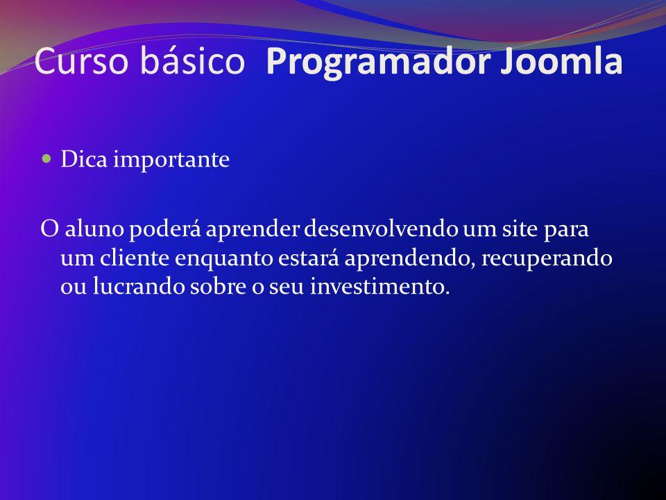 Curso básico Programador Joomla Investimento R$ 149,90 por pessoa (com certificado de conclusão) Para turma acima de 10 pessoas A partir de R$ 239,90 (com certificado de conclusão) *Para aula Vip *Verificar disponibilidade de dia hora e local