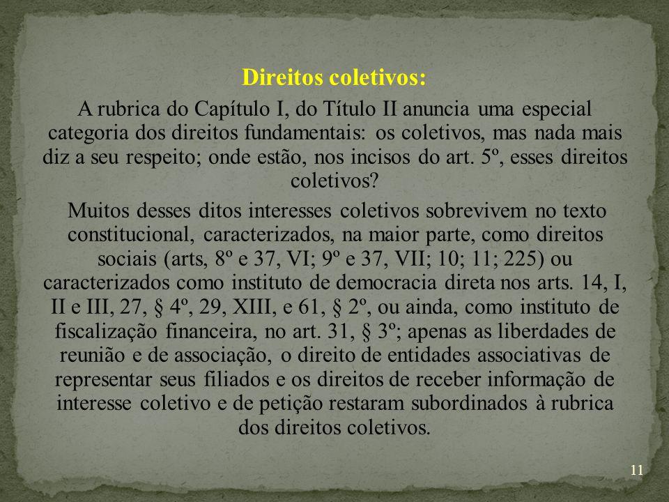 Direitos coletivos: A rubrica do Capítulo I, do Título II anuncia uma especial categoria dos direitos fundamentais: os coletivos, mas nada mais diz a seu respeito; onde estão, nos incisos do art.