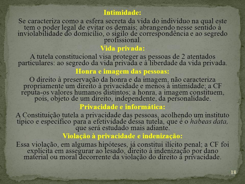 Intimidade: Se caracteriza como a esfera secreta da vida do indivíduo na qual este tem o poder legal de evitar os demais; abrangendo nesse sentido à inviolabilidade do domicílio, o sigilo de correspondência e ao segredo profissional.