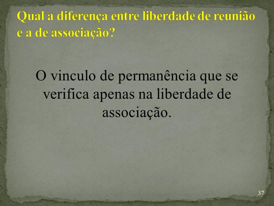 O vinculo de permanência que se verifica apenas na liberdade de associação. 37