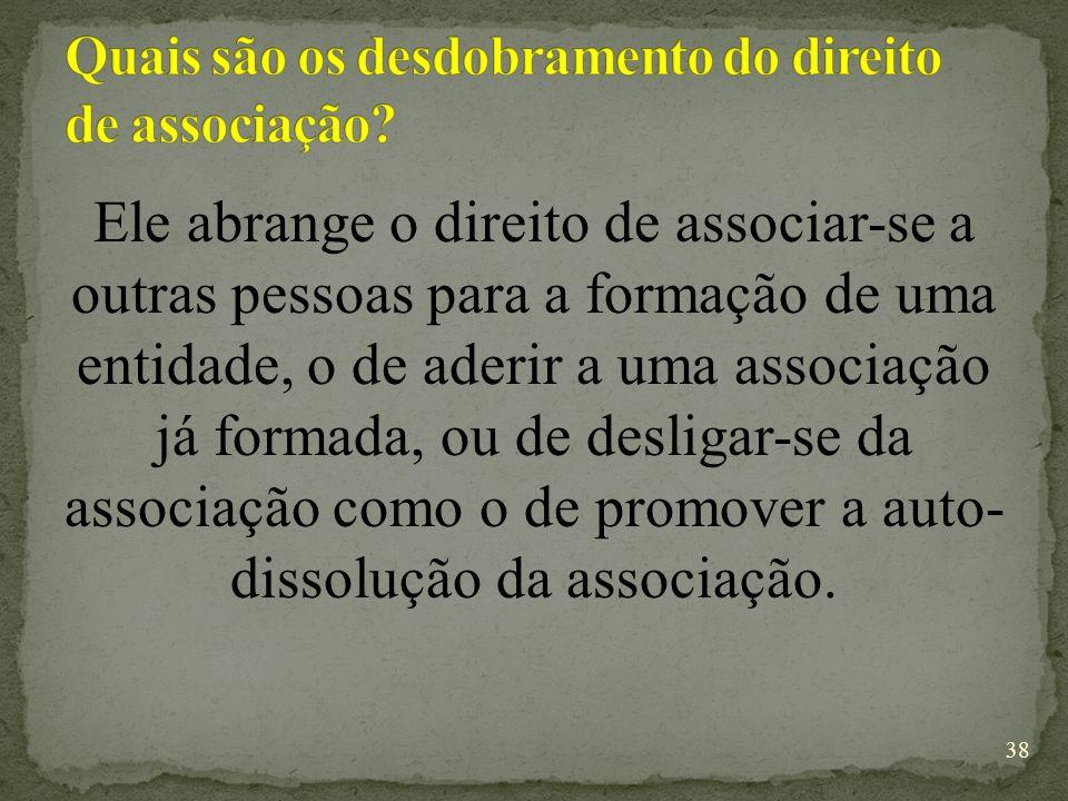 Ele abrange o direito de associar-se a outras pessoas para a formação de uma entidade, o de aderir a uma associação já formada, ou de desligar-se da associação como o de promover a auto- dissolução da associação.