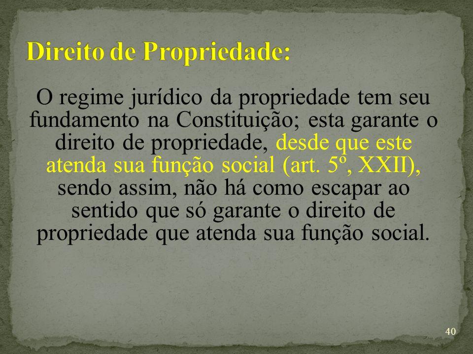 O regime jurídico da propriedade tem seu fundamento na Constituição; esta garante o direito de propriedade, desde que este atenda sua função social (art.