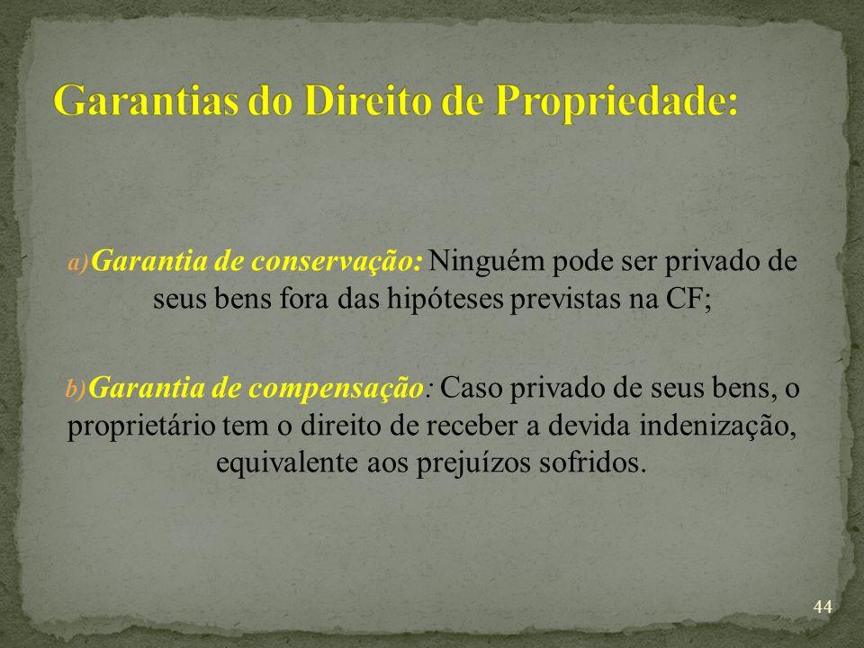 a) Garantia de conservação: Ninguém pode ser privado de seus bens fora das hipóteses previstas na CF; b) Garantia de compensação: Caso privado de seus bens, o proprietário tem o direito de receber a devida indenização, equivalente aos prejuízos sofridos.