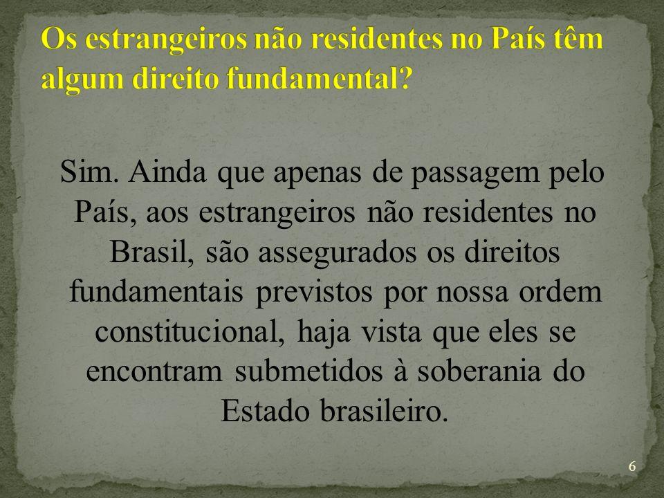 Sim. Ainda que apenas de passagem pelo País, aos estrangeiros não residentes no Brasil, são assegurados os direitos fundamentais previstos por nossa o
