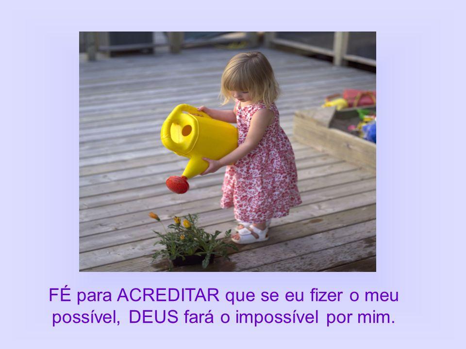 FÉ para ACREDITAR que se eu fizer o meu possível, DEUS fará o impossível por mim.