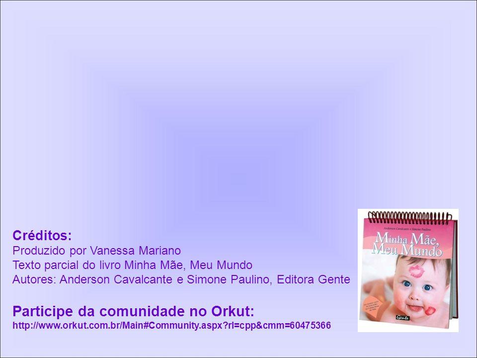 Créditos: Produzido por Vanessa Mariano Texto parcial do livro Minha Mãe, Meu Mundo Autores: Anderson Cavalcante e Simone Paulino, Editora Gente Participe da comunidade no Orkut: http://www.orkut.com.br/Main#Community.aspx?rl=cpp&cmm=60475366