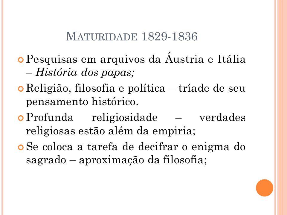 M ATURIDADE 1829-1836 Pesquisas em arquivos da Áustria e Itália – História dos papas; Religião, filosofia e política – tríade de seu pensamento histór