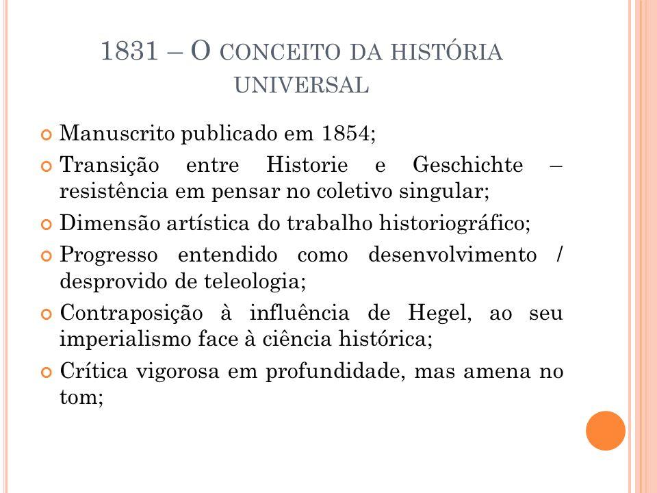 1831 – O CONCEITO DA HISTÓRIA UNIVERSAL Manuscrito publicado em 1854; Transição entre Historie e Geschichte – resistência em pensar no coletivo singul