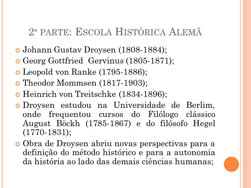 2 ª PARTE : E SCOLA H ISTÓRICA A LEMÃ Johann Gustav Droysen (1808-1884); Georg Gottfried Gervinus (1805-1871); Leopold von Ranke (1795-1886); Theodor