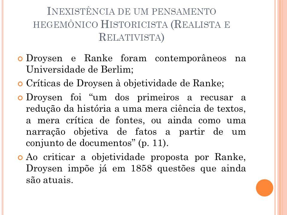 I NEXISTÊNCIA DE UM PENSAMENTO HEGEMÔNICO H ISTORICISTA (R EALISTA E R ELATIVISTA ) Droysen e Ranke foram contemporâneos na Universidade de Berlim; Cr