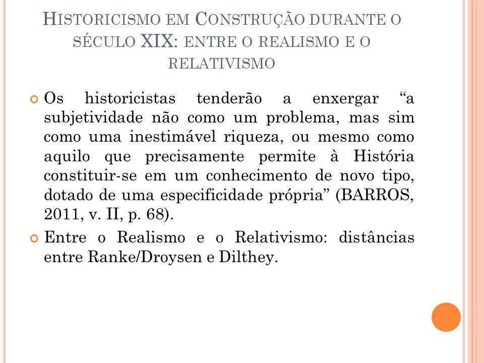 H ISTORICISMO EM C ONSTRUÇÃO DURANTE O SÉCULO XIX: ENTRE O REALISMO E O RELATIVISMO Os historicistas tenderão a enxergar a subjetividade não como um p