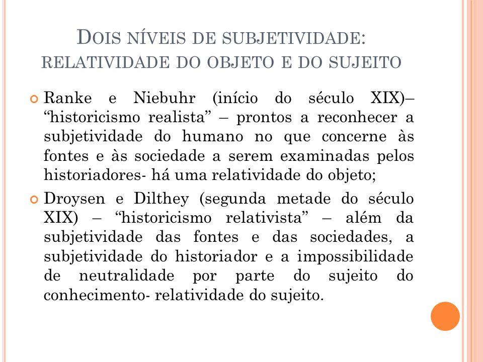 D OIS NÍVEIS DE SUBJETIVIDADE : RELATIVIDADE DO OBJETO E DO SUJEITO Ranke e Niebuhr (início do século XIX)– historicismo realista – prontos a reconhec
