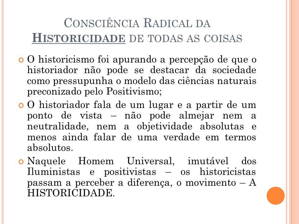 C ONSCIÊNCIA R ADICAL DA H ISTORICIDADE DE TODAS AS COISAS O historicismo foi apurando a percepção de que o historiador não pode se destacar da socied