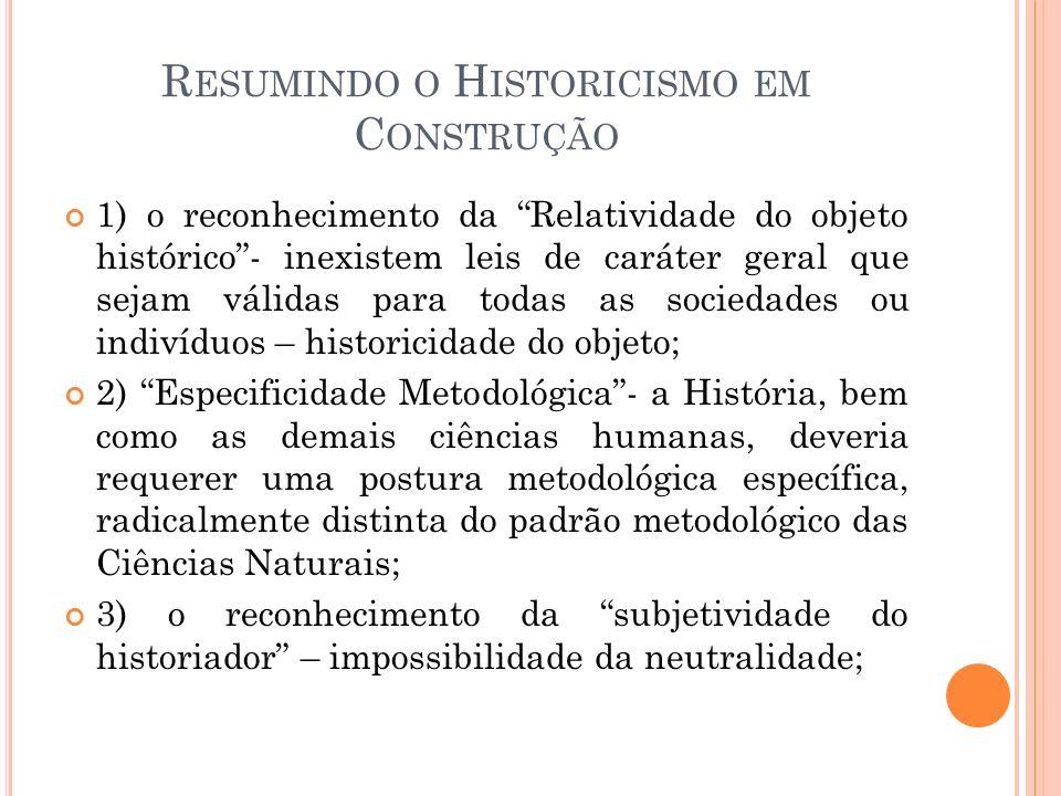 R ESUMINDO O H ISTORICISMO EM C ONSTRUÇÃO 1) o reconhecimento da Relatividade do objeto histórico- inexistem leis de caráter geral que sejam válidas p