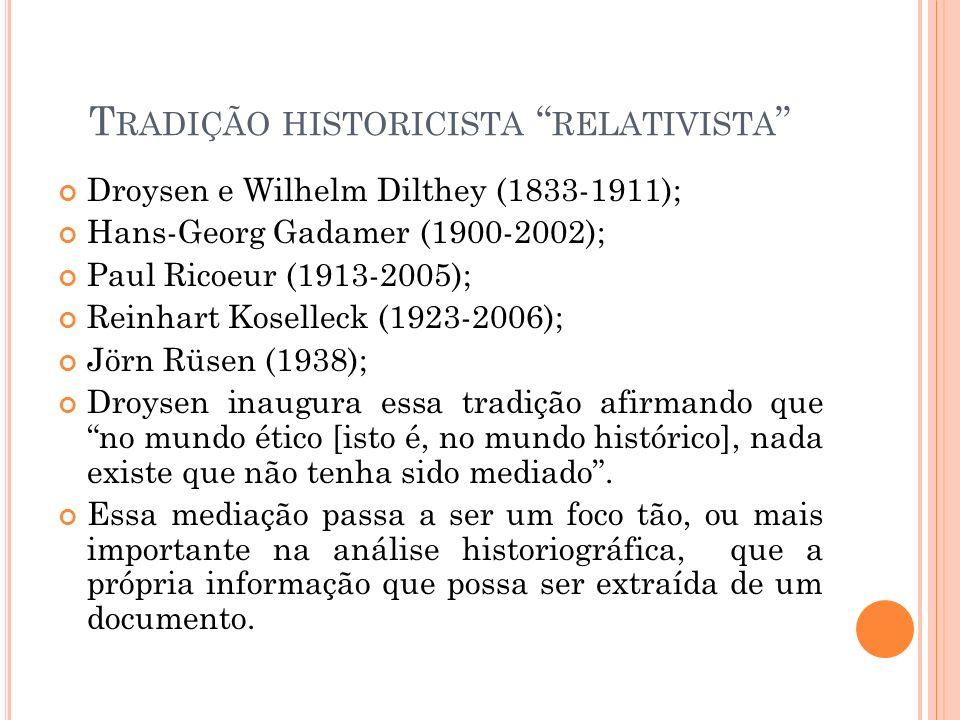 T RADIÇÃO HISTORICISTA RELATIVISTA Droysen e Wilhelm Dilthey (1833-1911); Hans-Georg Gadamer (1900-2002); Paul Ricoeur (1913-2005); Reinhart Koselleck