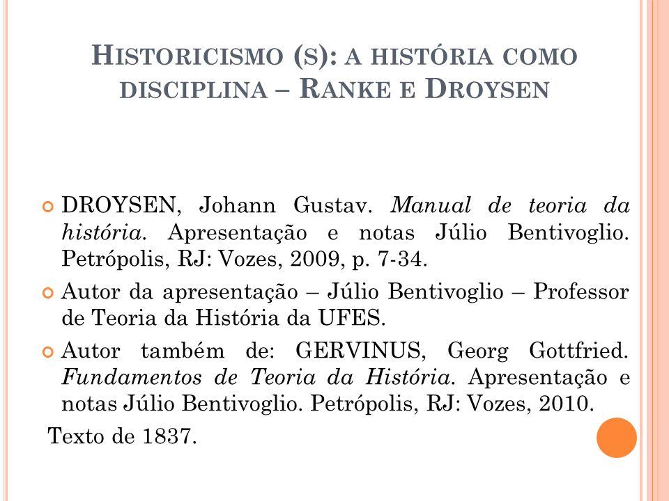 2 ª PARTE : E SCOLA H ISTÓRICA A LEMÃ Johann Gustav Droysen (1808-1884); Georg Gottfried Gervinus (1805-1871); Leopold von Ranke (1795-1886); Theodor Mommsen (1817-1903); Heinrich von Treitschke (1834-1896); Droysen estudou na Universidade de Berlim, onde frequentou cursos do Filólogo clássico August Böckh (1785-1867) e do filósofo Hegel (1770-1831); Obra de Droysen abriu novas perspectivas para a definição do método histórico e para a autonomia da história ao lado das demais ciências humanas;