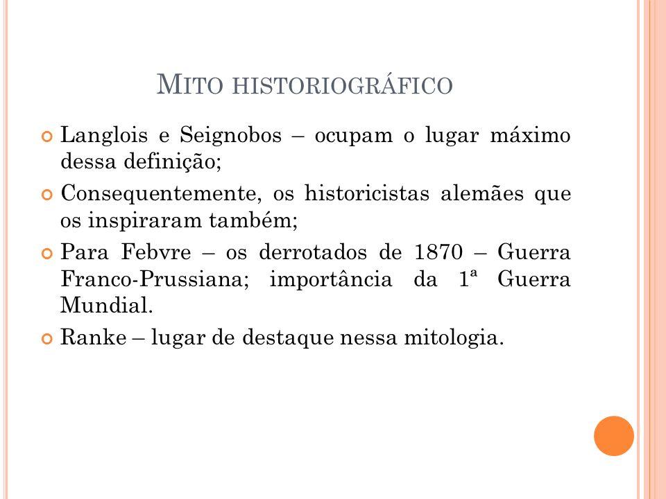 M ITO HISTORIOGRÁFICO Langlois e Seignobos – ocupam o lugar máximo dessa definição; Consequentemente, os historicistas alemães que os inspiraram també