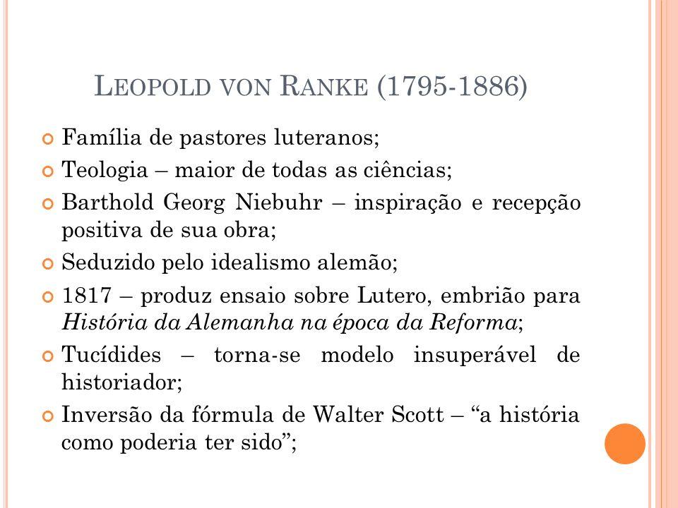 L EOPOLD VON R ANKE (1795-1886) Família de pastores luteranos; Teologia – maior de todas as ciências; Barthold Georg Niebuhr – inspiração e recepção p
