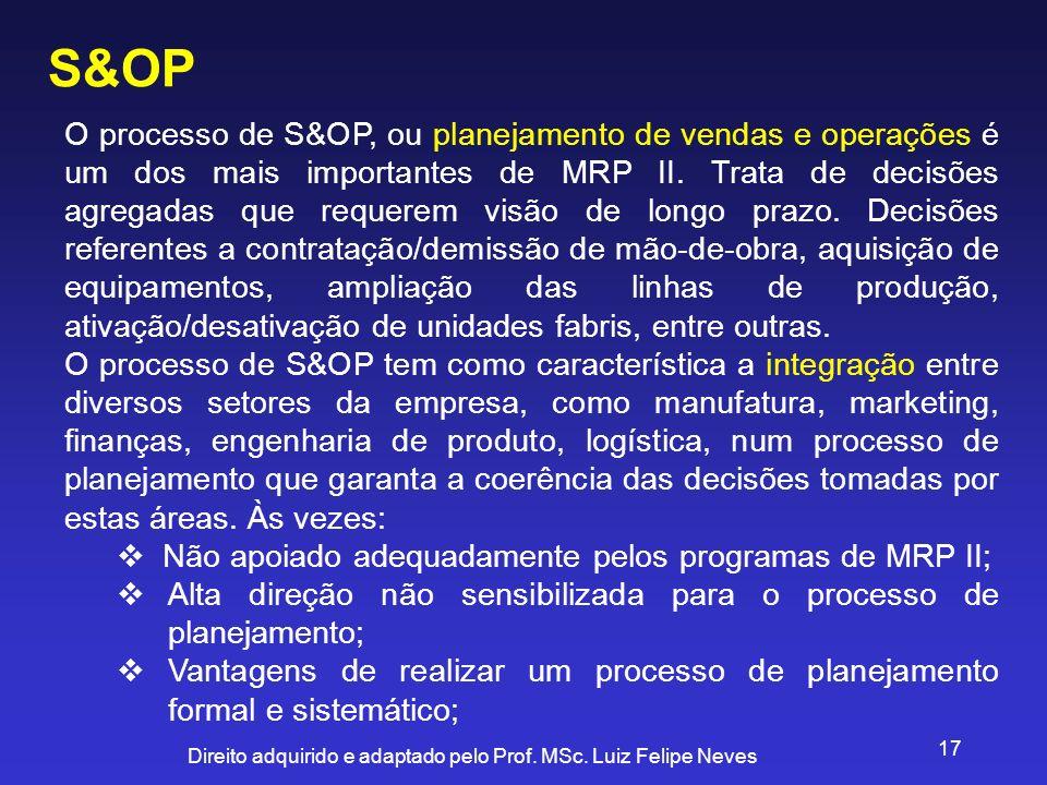 Direito adquirido e adaptado pelo Prof. MSc. Luiz Felipe Neves 17 S&OP O processo de S&OP, ou planejamento de vendas e operações é um dos mais importa