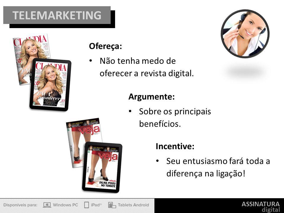 ASSINATURA digital TELEMARKETING Ofereça: Não tenha medo de oferecer a revista digital. Argumente: Sobre os principais benefícios. Incentive: Seu entu