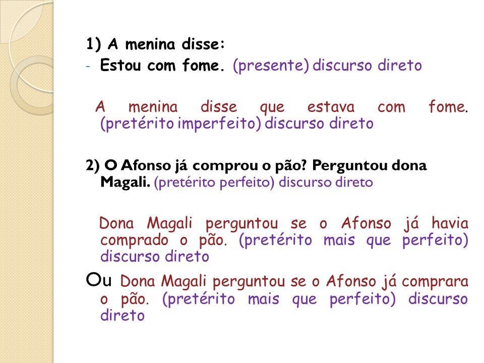 1) A menina disse: - Estou com fome. (presente) discurso direto A menina disse que estava com fome. (pretérito imperfeito) discurso direto 2) O Afonso