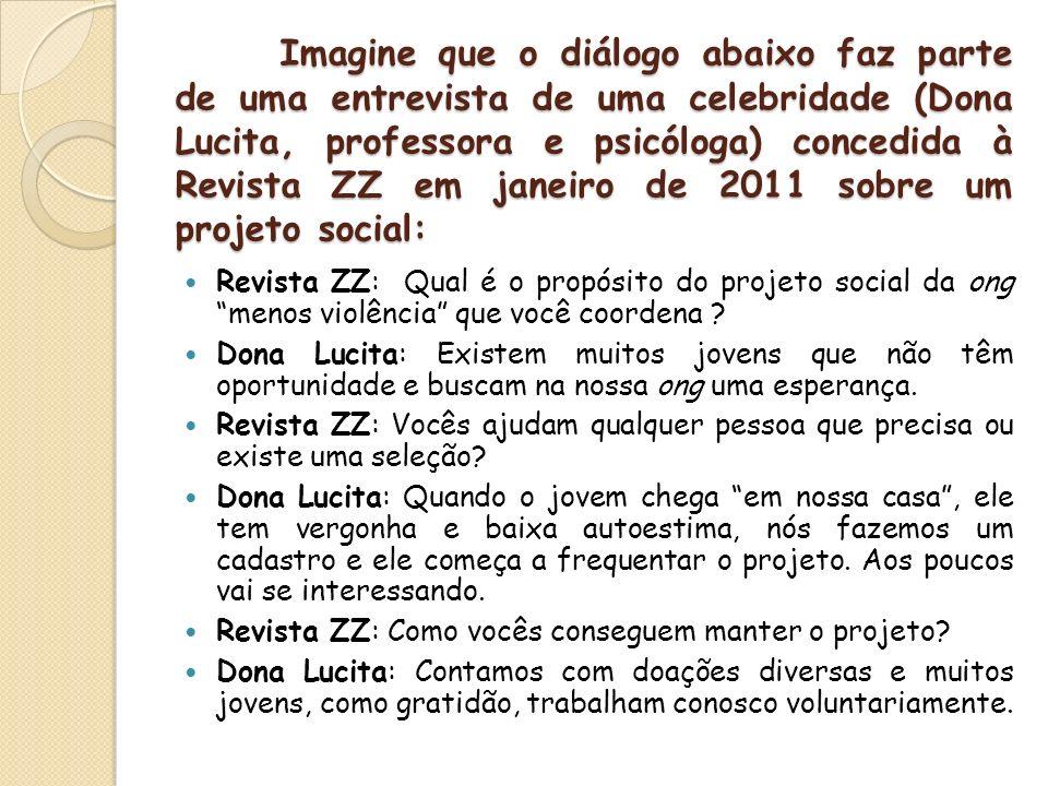 Imagine que o diálogo abaixo faz parte de uma entrevista de uma celebridade (Dona Lucita, professora e psicóloga) concedida à Revista ZZ em janeiro de 2011 sobre um projeto social: Revista ZZ: Qual é o propósito do projeto social da ong menos violência que você coordena .