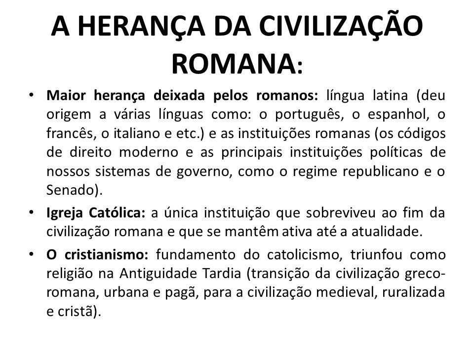 A HERANÇA DA CIVILIZAÇÃO ROMANA : Maior herança deixada pelos romanos: língua latina (deu origem a várias línguas como: o português, o espanhol, o fra