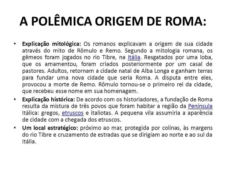 A POLÊMICA ORIGEM DE ROMA: Explicação mitológica: Os romanos explicavam a origem de sua cidade através do mito de Rômulo e Remo. Segundo a mitologia r