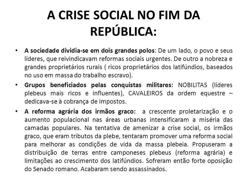 A CRISE SOCIAL NO FIM DA REPÚBLICA: A sociedade dividia-se em dois grandes polos: De um lado, o povo e seus líderes, que reivindicavam reformas sociai