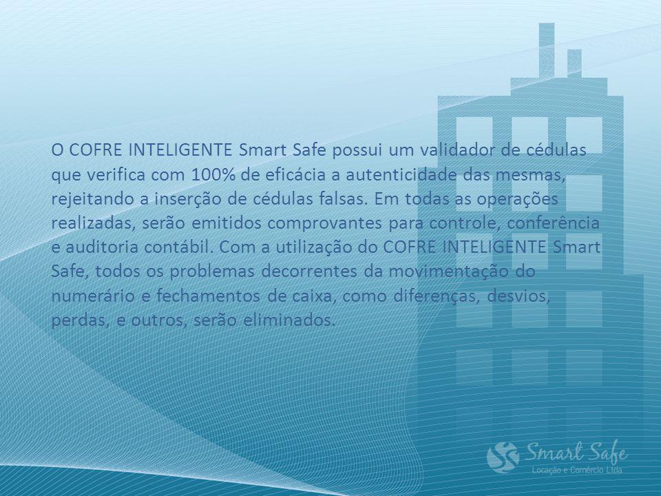 O COFRE INTELIGENTE Smart Safe possui um validador de cédulas que verifica com 100% de eficácia a autenticidade das mesmas, rejeitando a inserção de c