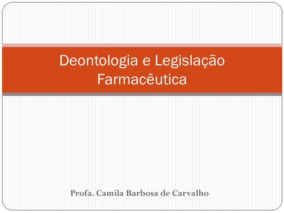 Profa. Camila Barbosa de Carvalho Deontologia e Legislação Farmacêutica