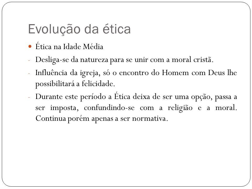 Evolução da ética Ética na Idade Média - Desliga-se da natureza para se unir com a moral cristã. - Influência da igreja, só o encontro do Homem com De