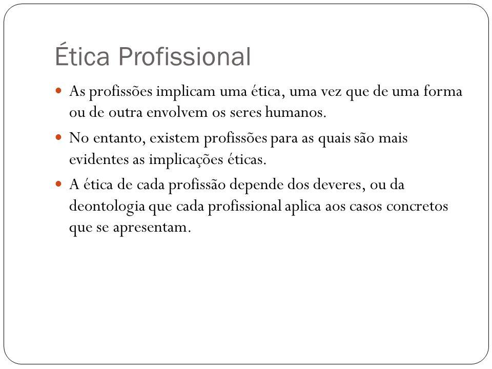 Ética Profissional As profissões implicam uma ética, uma vez que de uma forma ou de outra envolvem os seres humanos. No entanto, existem profissões pa