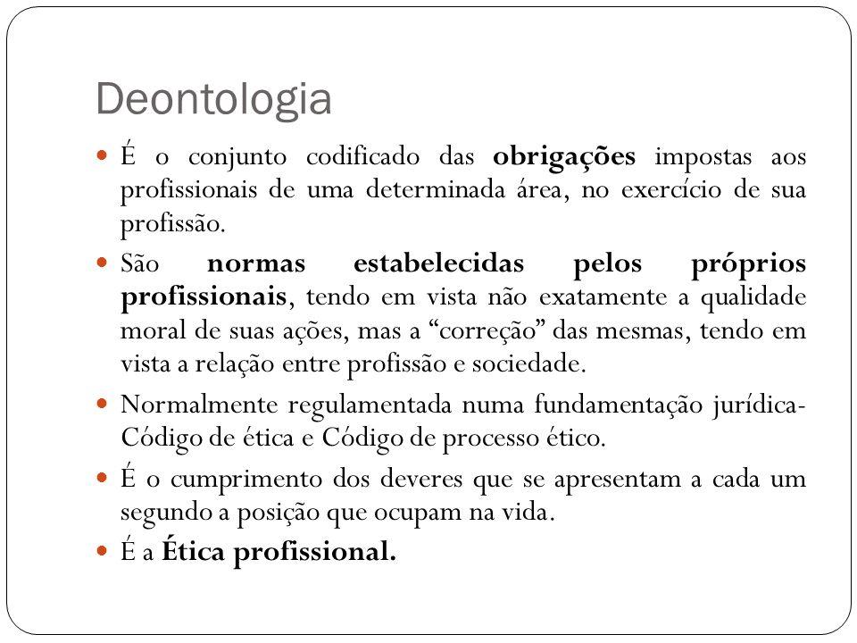 Deontologia É o conjunto codificado das obrigações impostas aos profissionais de uma determinada área, no exercício de sua profissão. São normas estab