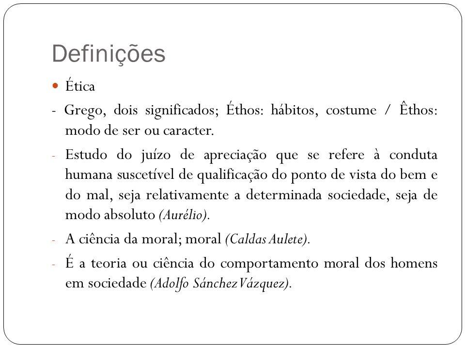 Definições Ética - Grego, dois significados; Éthos: hábitos, costume / Êthos: modo de ser ou caracter. - Estudo do juízo de apreciação que se refere à