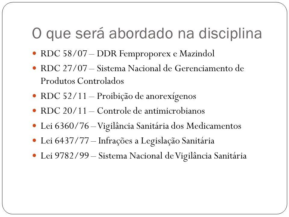 O que será abordado na disciplina RDC 58/07 – DDR Femproporex e Mazindol RDC 27/07 – Sistema Nacional de Gerenciamento de Produtos Controlados RDC 52/
