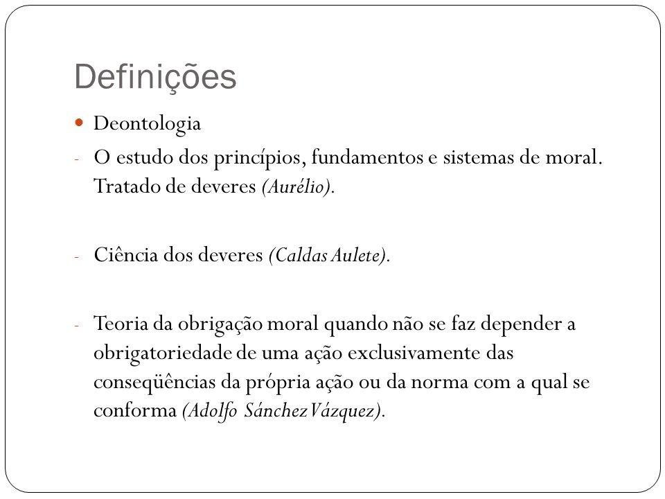 Definições Deontologia - O estudo dos princípios, fundamentos e sistemas de moral. Tratado de deveres (Aurélio). - Ciência dos deveres (Caldas Aulete)