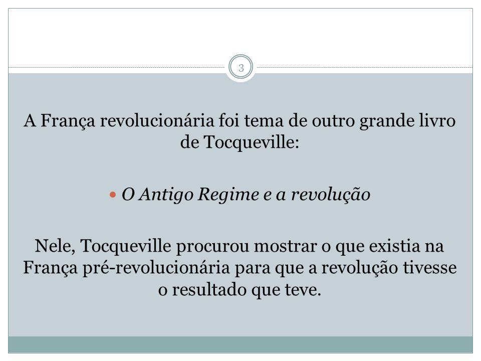 3 A França revolucionária foi tema de outro grande livro de Tocqueville: O Antigo Regime e a revolução Nele, Tocqueville procurou mostrar o que existi