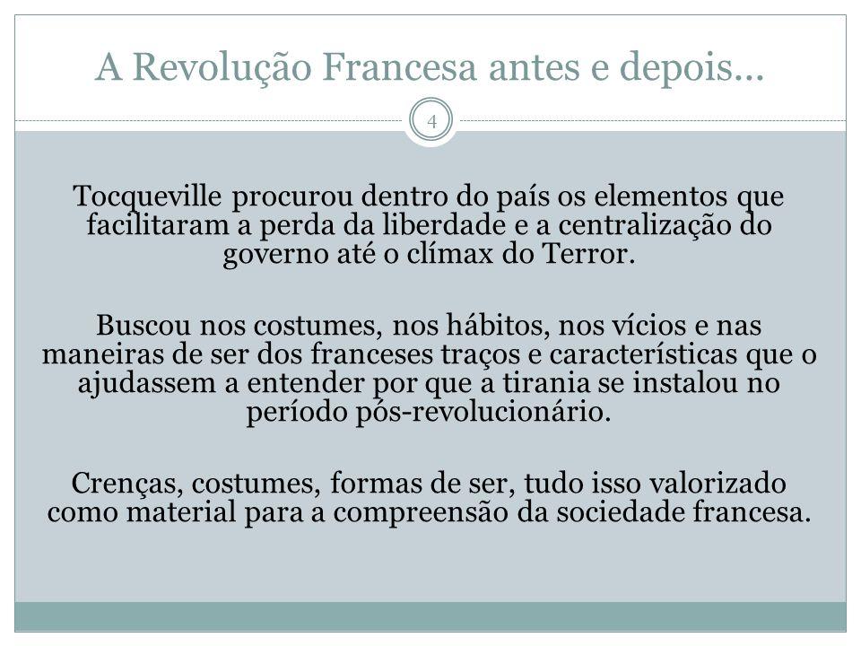 A Revolução Francesa antes e depois... 4 Tocqueville procurou dentro do país os elementos que facilitaram a perda da liberdade e a centralização do go