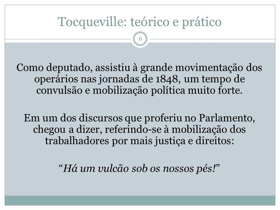 Tocqueville: teórico e prático 6 Como deputado, assistiu à grande movimentação dos operários nas jornadas de 1848, um tempo de convulsão e mobilização