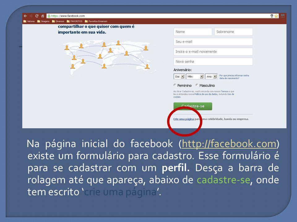 Na página inicial do facebook (http://facebook.com) existe um formulário para cadastro. Esse formulário é para se cadastrar com um perfil. Desça a bar